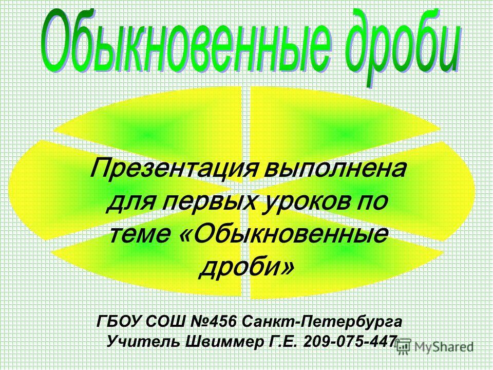 ГБОУ СОШ 456 Санкт-Петербурга Учитель Швиммер Г.Е. 209-075-447 Презентация выполнена для первых уроков по теме «Обыкновенные дроби»