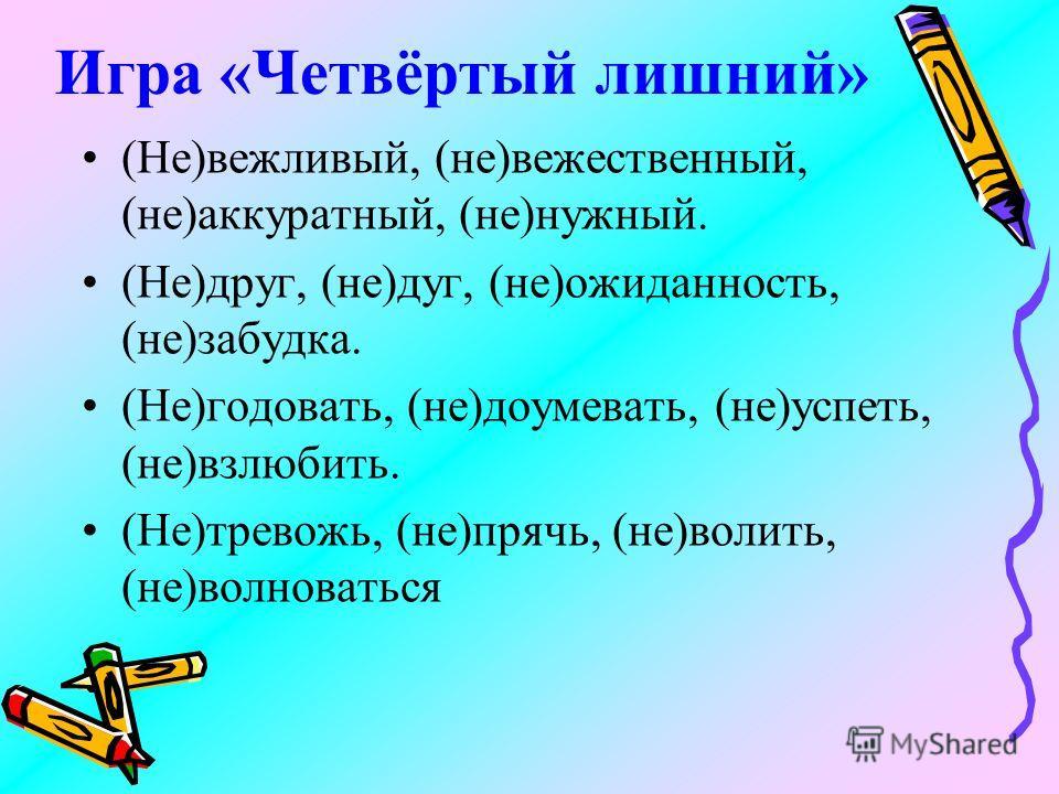 Игра «Четвёртый лишний» (Не)вежливый, (не)вежественный, (не)аккуратный, (не)нужный. (Не)друг, (не)дуг, (не)ожиданность, (не)забудка. (Не)годовать, (не)доумевать, (не)успеть, (не)взлюбить. (Не)тревожь, (не)прячь, (не)волить, (не)волноваться