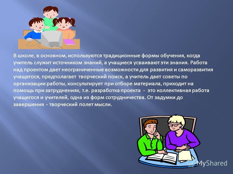 В школе, в основном, используются традиционные формы обучения, когда учитель служит источником знаний, а учащиеся усваивают эти знания. Работа над проектом дает неограниченные возможности для развития и саморазвития учащегося, предполагает творческий