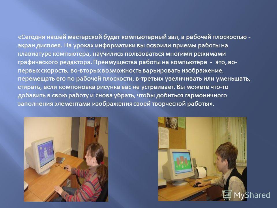 «Сегодня нашей мастерской будет компьютерный зал, а рабочей плоскостью - экран дисплея. На уроках информатики вы освоили приемы работы на клавиатуре компьютера, научились пользоваться многими режимами графического редактора. Преимущества работы на ко