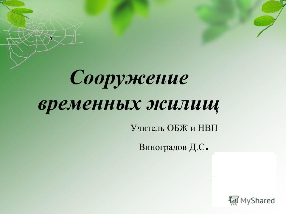 Учитель ОБЖ и НВП Виноградов Д.С. Сооружение временных жилищ