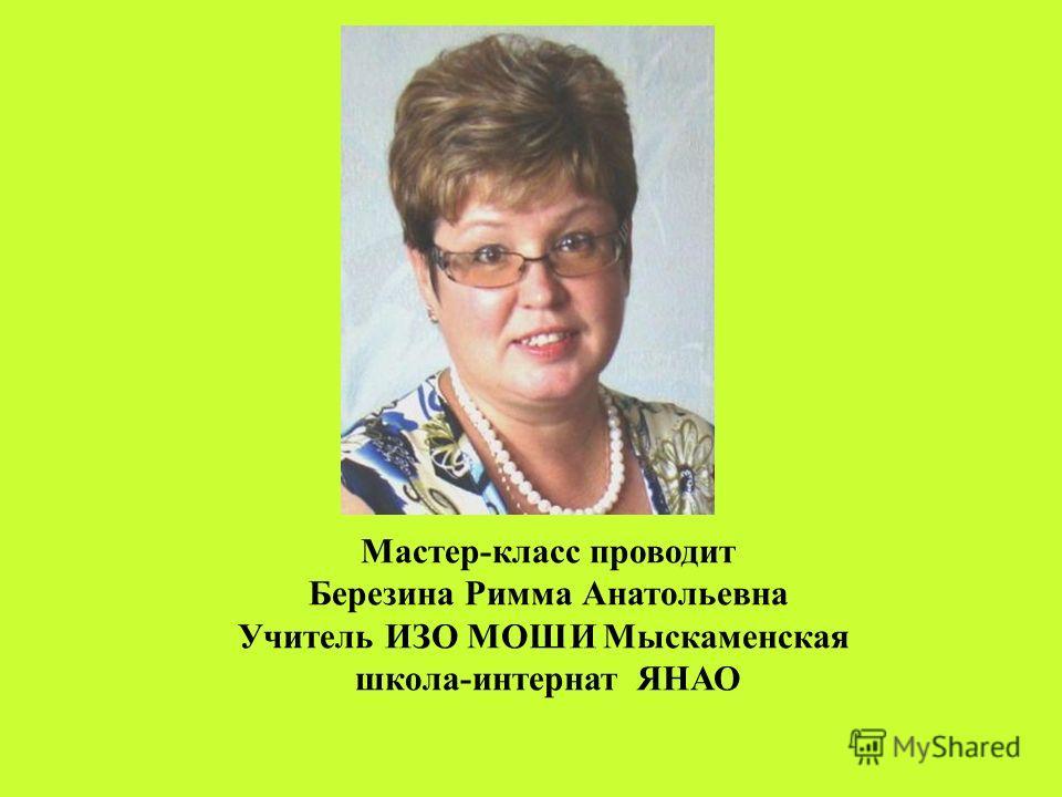 Мастер-класс проводит Березина Римма Анатольевна Учитель ИЗО МОШИ Мыскаменская школа-интернат ЯНАО