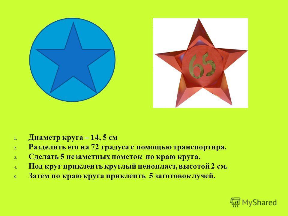 1. Диаметр круга – 14, 5 см 2. Разделить его на 72 градуса с помощью транспортира. 3. Сделать 5 незаметных пометок по краю круга. 4. Под круг приклеить круглый пенопласт, высотой 2 см. 5. Затем по краю круга приклеить 5 заготовок лучей.