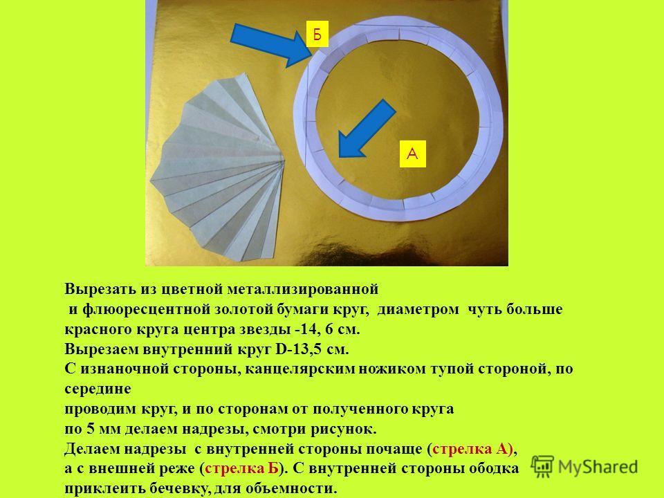 Вырезать из цветной металлизированной и флюоресцентной золотой бумаги круг, диаметром чуть больше красного круга центра звезды -14, 6 см. Вырезаем внутренний круг D-13,5 см. С изнаночной стороны, канцелярским ножиком тупой стороной, по середине прово