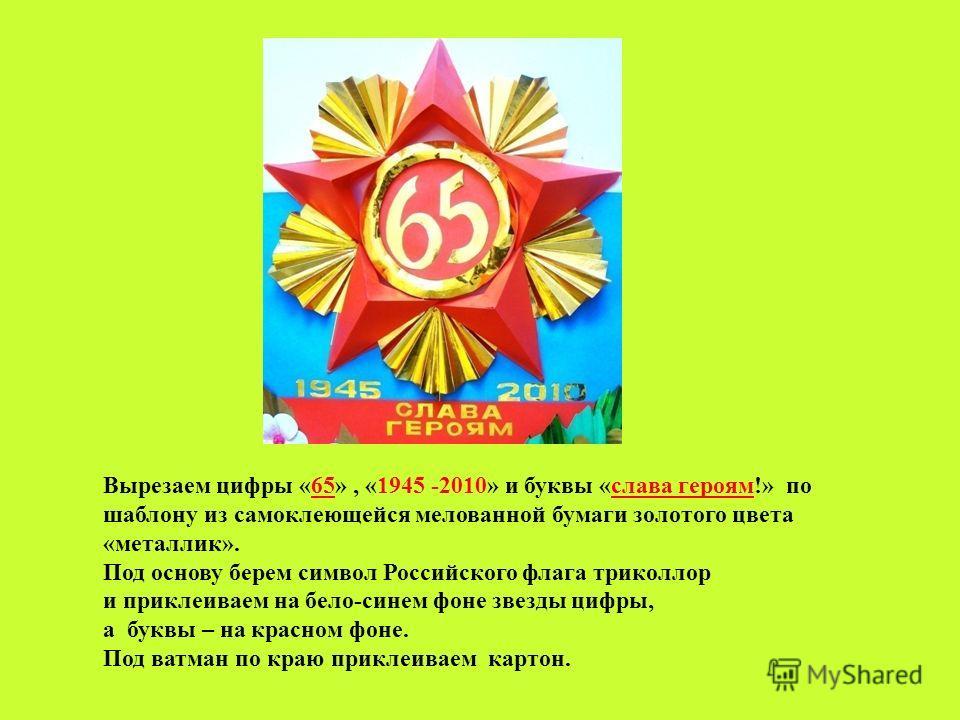 Вырезаем цифры «65», «1945 -2010» и буквы «слава героям!» по шаблону из самоклеющейся мелованной бумаги золотого цвета «металлик». Под основу берем символ Российского флага триколлор и приклеиваем на бело-синем фоне звезды цифры, а буквы – на красном