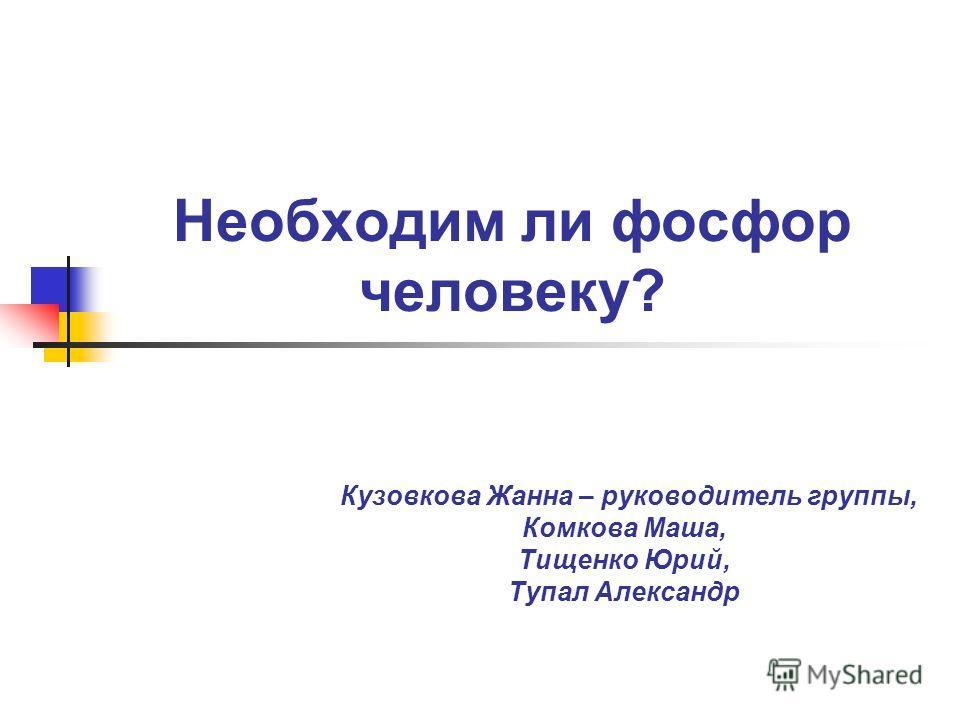 Необходим ли фосфор человеку? Кузовкова Жанна – руководитель группы, Комкова Маша, Тищенко Юрий, Тупал Александр