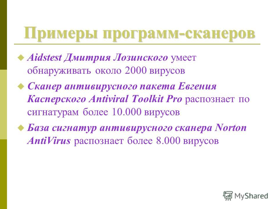 Примеры программ-сканеров Aidstest Дмитрия Лозинского умеет обнаруживать около 2000 вирусов Сканер антивирусного пакета Евгения Касперского Antiviral Toolkit Pro распознает по сигнатурам более 10.000 вирусов База сигнатур антивирусного сканера Norton
