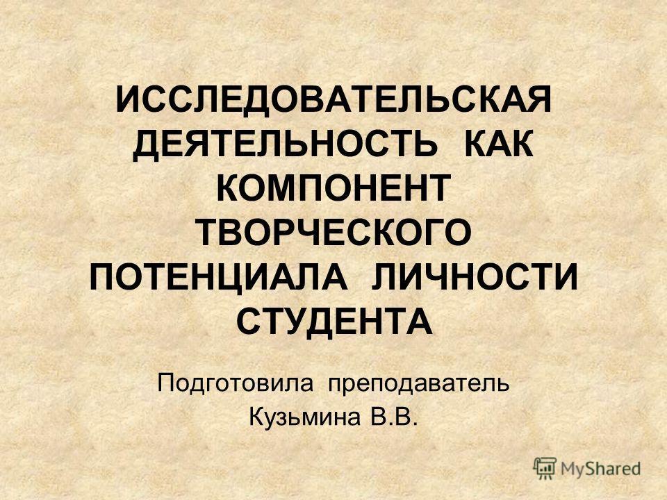 ИССЛЕДОВАТЕЛЬСКАЯ ДЕЯТЕЛЬНОСТЬ КАК КОМПОНЕНТ ТВОРЧЕСКОГО ПОТЕНЦИАЛА ЛИЧНОСТИ СТУДЕНТА Подготовила преподаватель Кузьмина В.В.