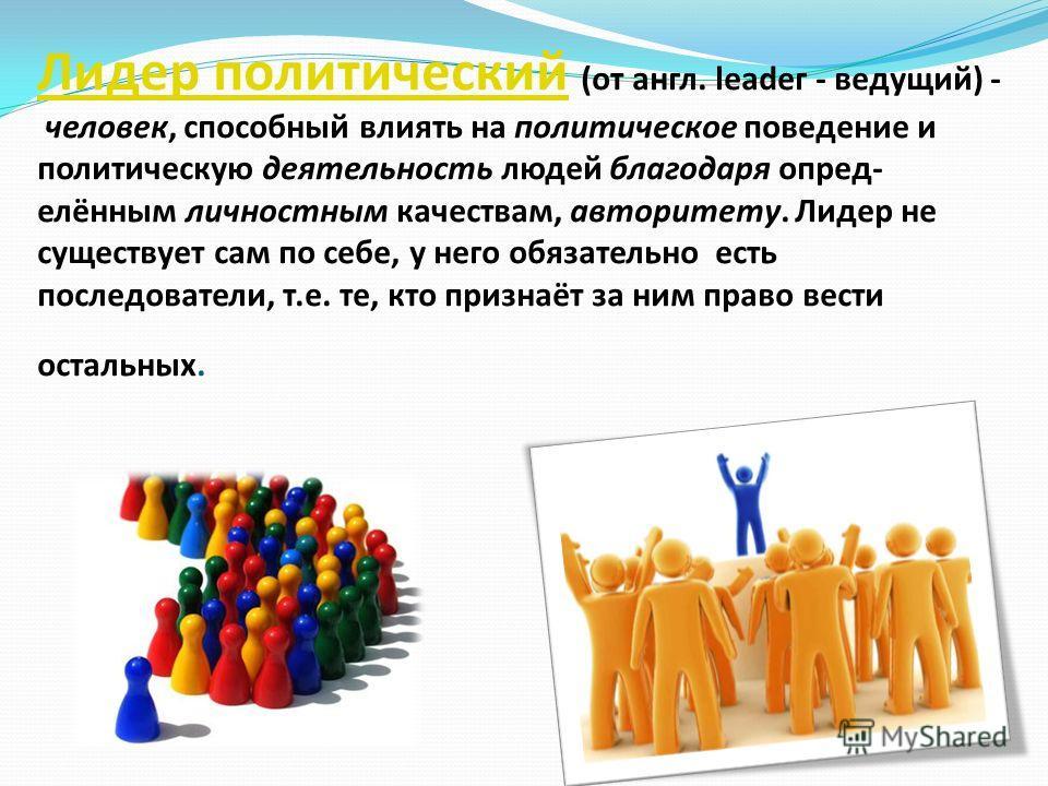 Лидер политическийЛидер политический (от англ. lеаdег - ведущий) - человек, способный влиять на политическое поведение и политическую деятельность людей благодаря опред- елённым личностным качествам, авторитету. Лидер не существует сам по себе, у нег