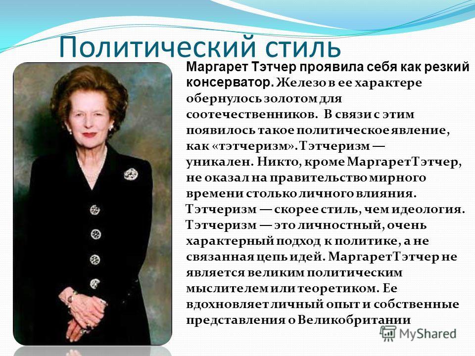 Политический стиль Маргарет Тэтчер проявила себя как резкий консерватор. Железо в ее характере обернулось золотом для соотечественников. В связи с этим появилось такое политическое явление, как «тэтчеризм». Тэтчеризм уникален. Никто, кроме Маргарет Т