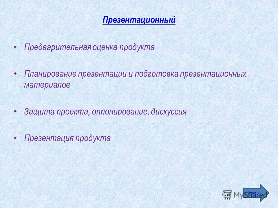 Презентационный Предварительная оценка продукта Планирование презентации и подготовка презентационных материалов Защита проекта, оппонирование, дискуссия Презентация продукта Этапы