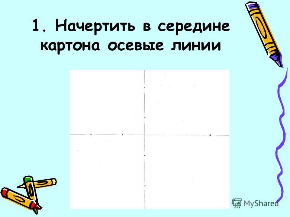 1. Начертить в середине картона осевые линии