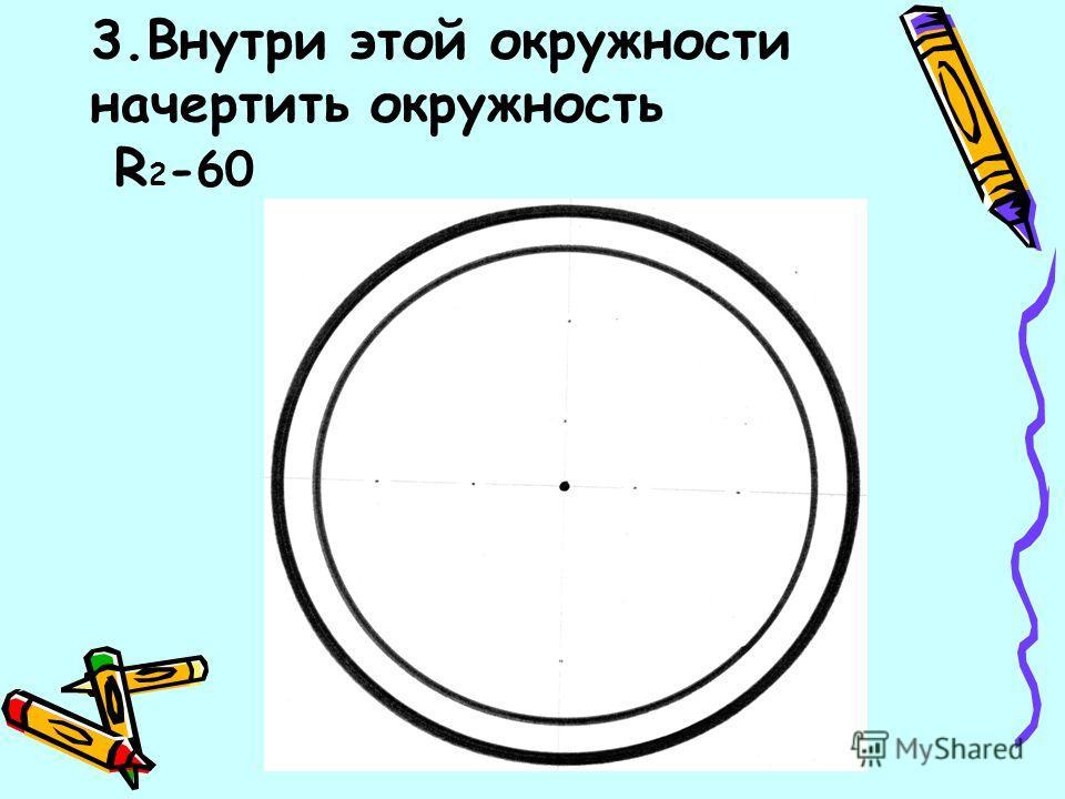 3.Внутри этой окружности начертить окружность R 2 -60