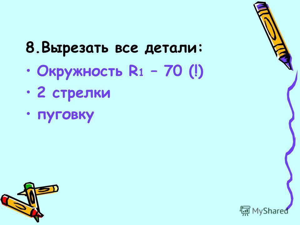 8.Вырезать все детали: Окружность R 1 – 70 (!) 2 стрелки пуговку
