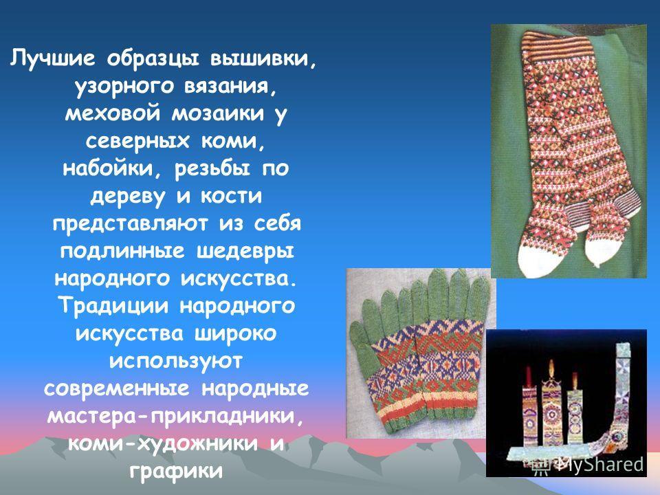 Лучшие образцы вышивки, узорного вязания, меховой мозаики у северных коми, набойки, резьбы по дереву и кости представляют из себя подлинные шедевры народного искусства. Традиции народного искусства широко используют современные народные мастера-прикл