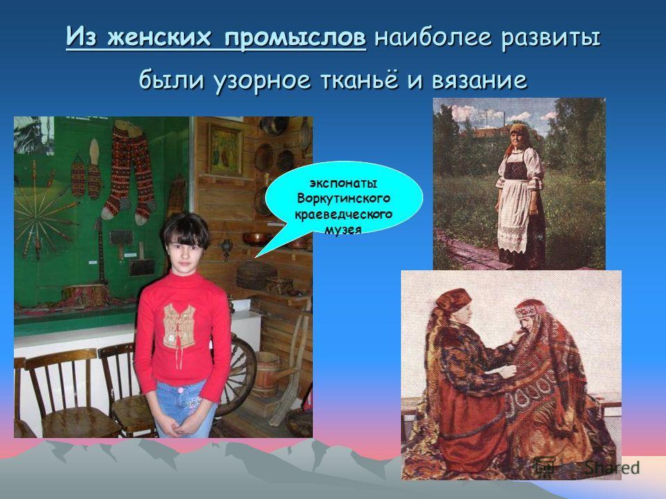 Из женских промыслов наиболее развиты были узорное тканьё и вязание экспонаты Воркутинского краеведческого музея