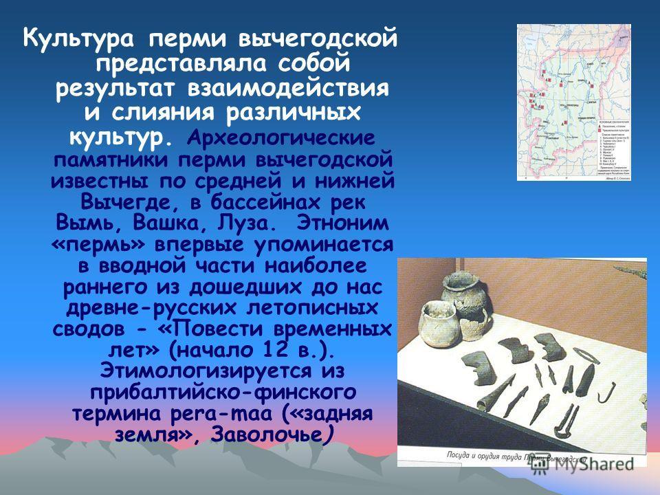 Культура перми вычегодской представляла собой результат взаимодействия и слияния различных культур. Археологические памятники перми вычегодской известны по средней и нижней Вычегде, в бассейнах рек Вымь, Вашка, Луза. Этноним «пермь» впервые упоминает