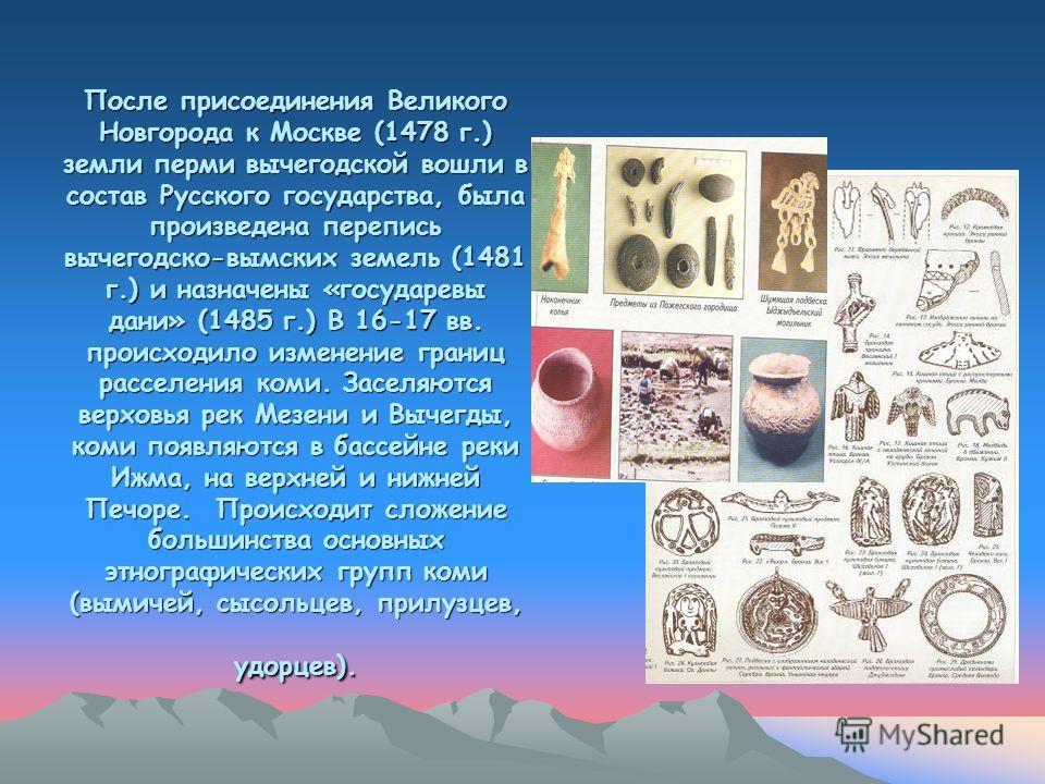 После присоединения Великого Новгорода к Москве (1478 г.) земли перми вычегодской вошли в состав Русского государства, была произведена перепись вычегодско-вымских земель (1481 г.) и назначены «государевы дани» (1485 г.) В 16-17 вв. происходило измен