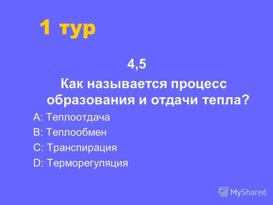 1 тур 4,5 Как называется процесс образования и отдачи тепла? А: Теплоотдача В: Теплообмен С: Транспирация D: Терморегуляция