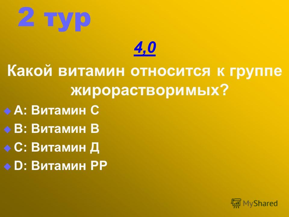 2 тур 4,0 Какой витамин относится к группе жирорастворимых? А: Витамин С В: Витамин В С: Витамин Д D: Витамин РР