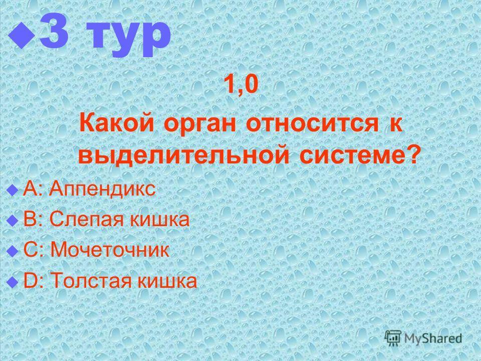 3 тур 1,0 Какой орган относится к выделительной системе? А: Аппендикс В: Слепая кишка С: Мочеточник D: Толстая кишка