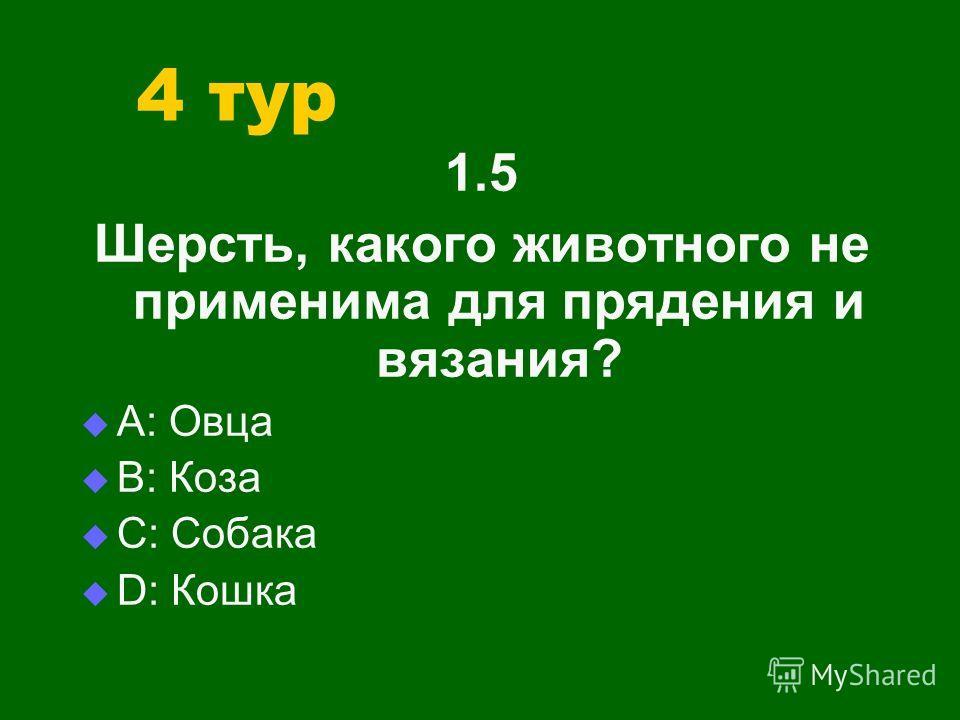 4 тур 1.5 Шерсть, какого животного не применима для прядения и вязания? А: Овца В: Коза С: Собака D: Кошка