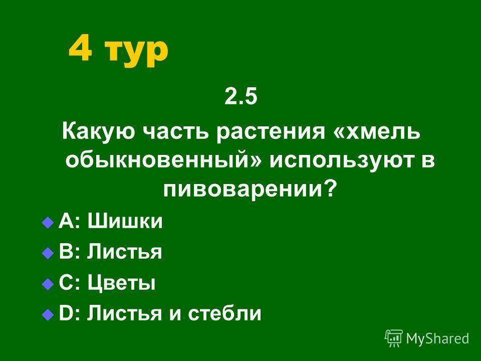 4 тур 2.5 Какую часть растения «хмель обыкновенный» используют в пивоварении? А: Шишки В: Листья С: Цветы D: Листья и стебли