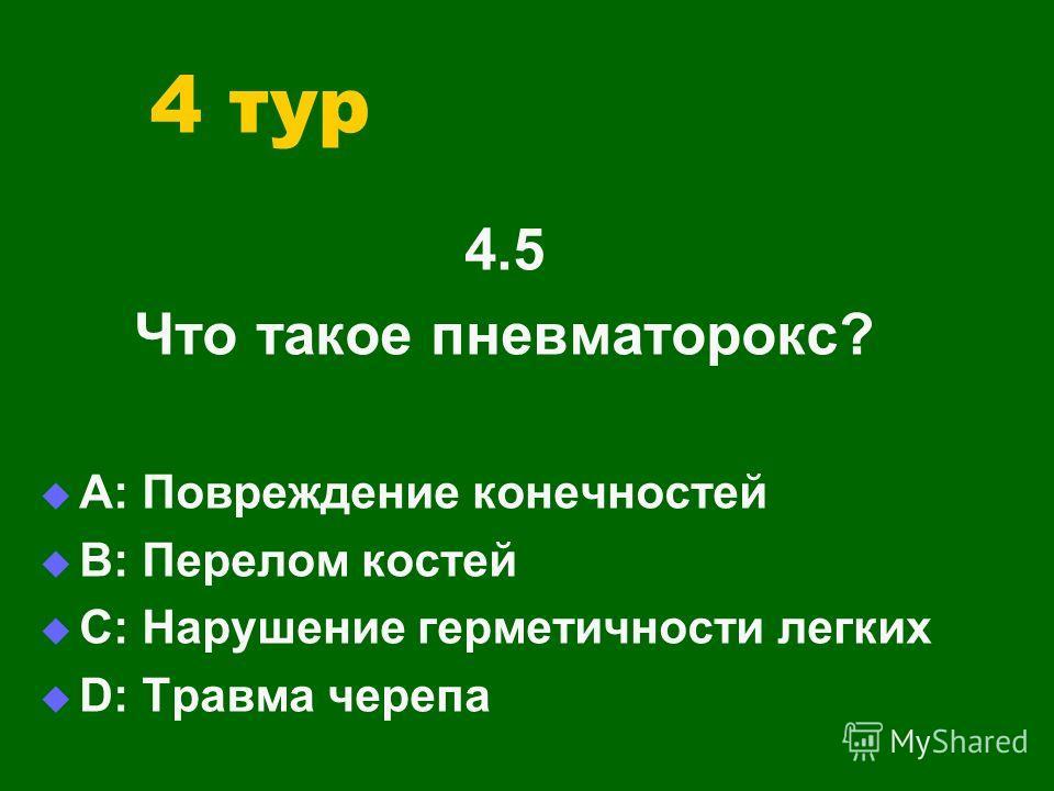 4 тур 4.5 Что такое пневматорокс? А: Повреждение конечностей В: Перелом костей С: Нарушение герметичности легких D: Травма черепа
