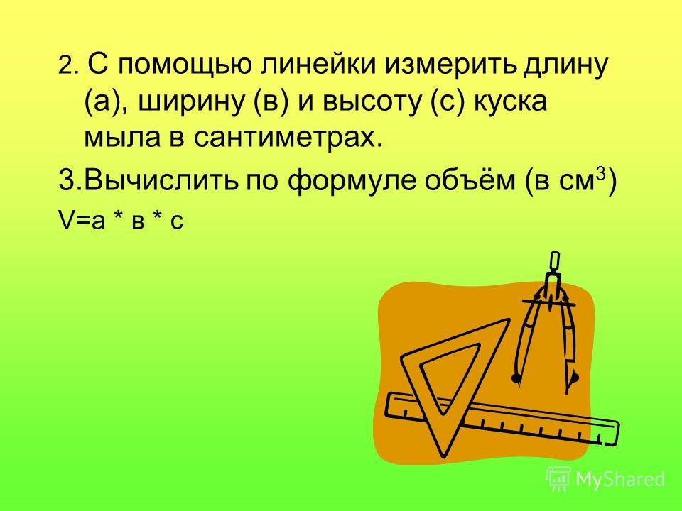 2. С помощью линейки измерить длину (а), ширину (в) и высоту (с) куска мыла в сантиметрах. 3.Вычислить по формуле объём (в см 3 ) V=a * в * с