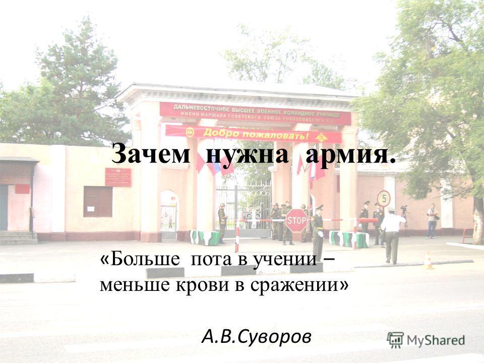 Зачем нужна армия. « Больше пота в учении – меньше крови в сражении » А.В.Суворов