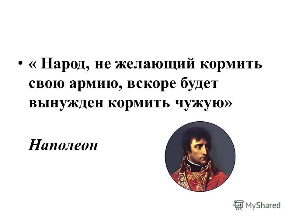 « Народ, не желающий кормить свою армию, вскоре будет вынужден кормить чужую» Наполеон
