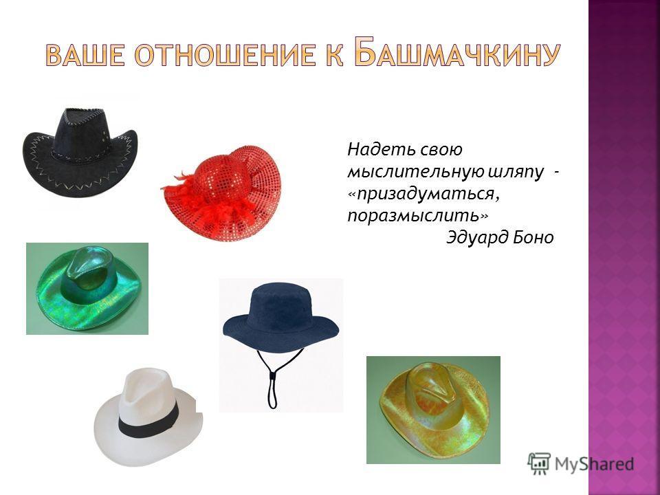 Надеть свою мыслительную шляпу - «призадуматься, поразмыслить» Эдуард Боно