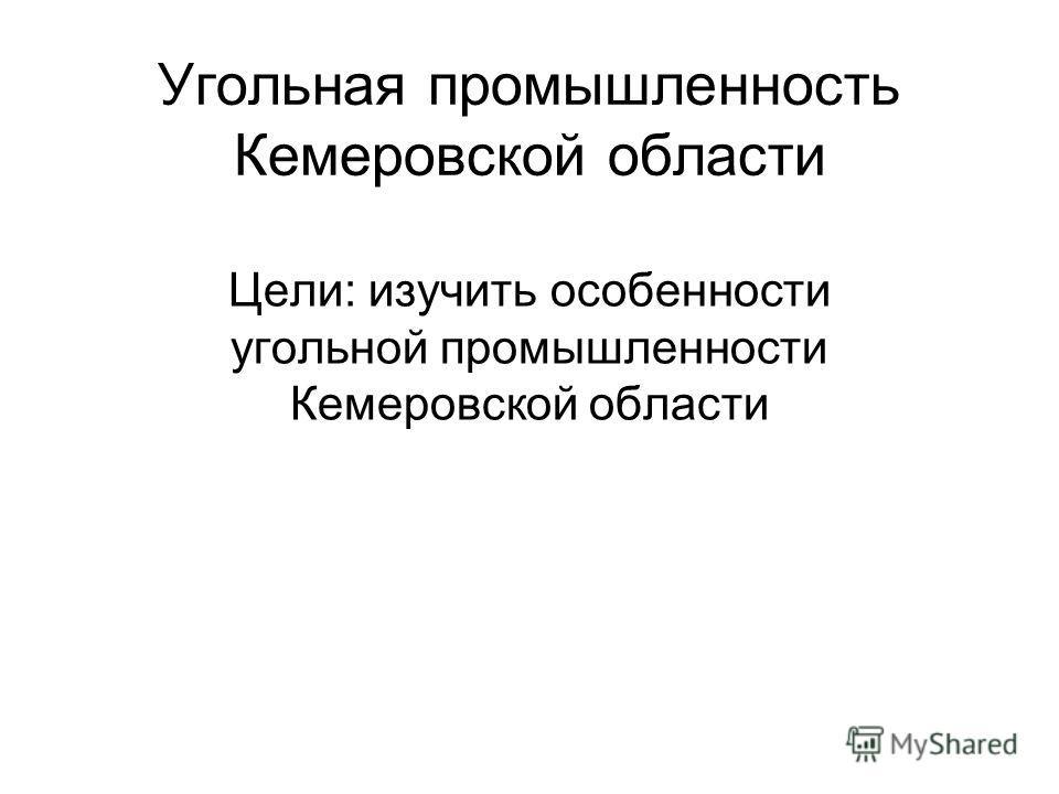Угольная промышленность Кемеровской области Цели: изучить особенности угольной промышленности Кемеровской области