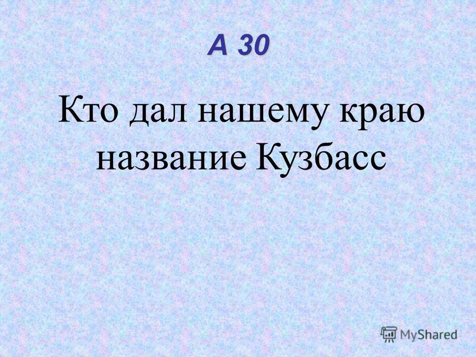 А 30 Кто дал нашему краю название Кузбасс