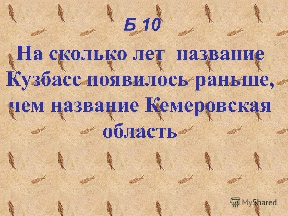 Б 10 На сколько лет название Кузбасс появилось раньше, чем название Кемеровская область