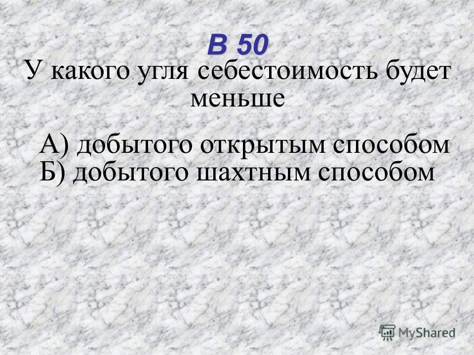 В 50 У какого угля себестоимость будет меньше А) добытого открытым способом Б) добытого шахтным способом