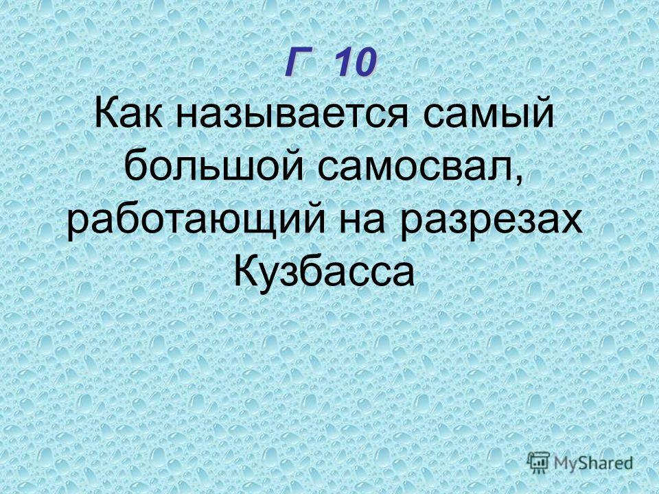 Г 10 Как называется самый большой самосвал, работающий на разрезах Кузбасса
