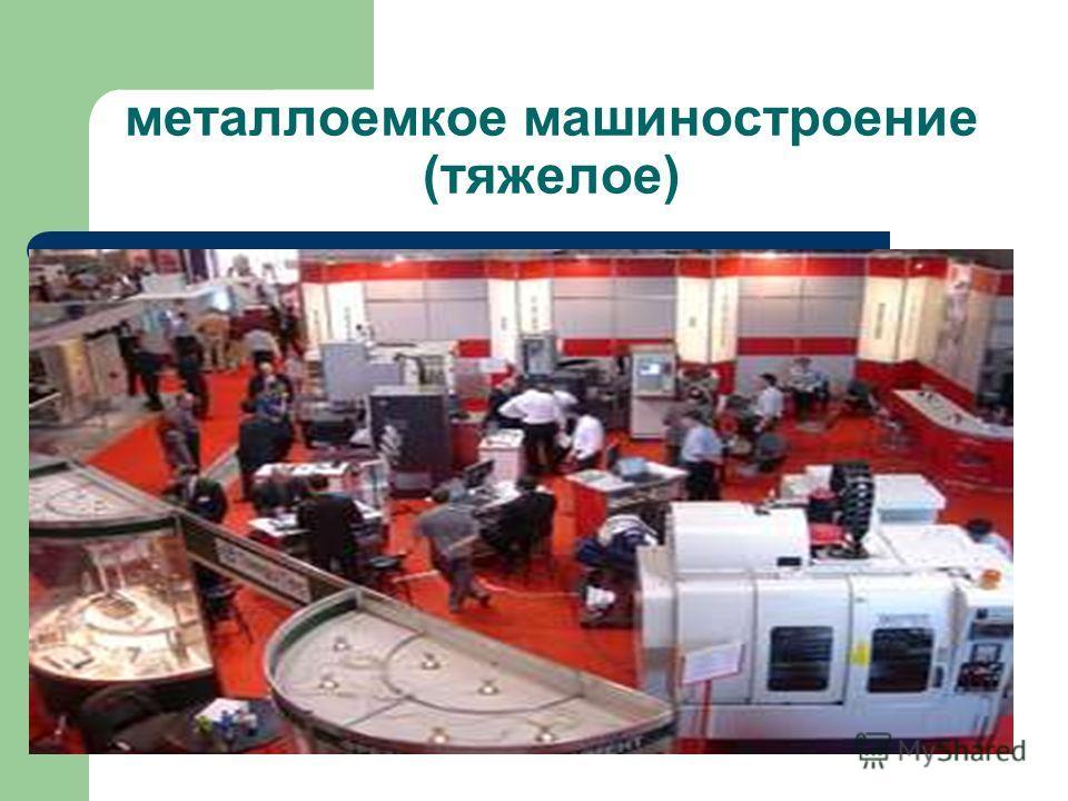 металлоемкое машиностроение (тяжелое)