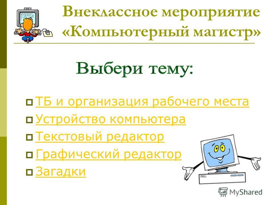 Внеклассное мероприятие «Компьютерный магистр» ТБ и организация рабочего места Устройство компьютера Текстовый редактор Графический редактор Загадки