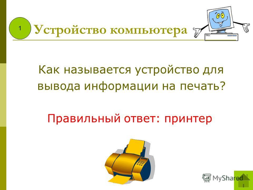 Как называется устройство для вывода информации на печать? Правильный ответ: принтер 1