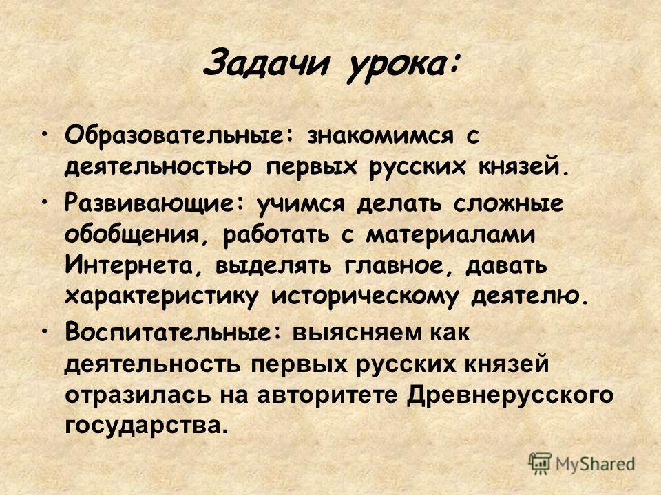 Задачи урока: Образовательные: знакомимся с деятельностью первых русских князей. Развивающие: учимся делать сложные обобщения, работать с материалами Интернета, выделять главное, давать характеристику историческому деятелю. Воспитательные: выясняем к