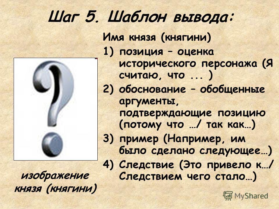 Шаг 5. Шаблон вывода: Имя князя (княгини) 1)позиция – оценка исторического персонажа (Я считаю, что... ) 2)обоснование – обобщенные аргументы, подтверждающие позицию (потому что …/ так как…) 3)пример (Например, им было сделано следующее…) 4)Следствие
