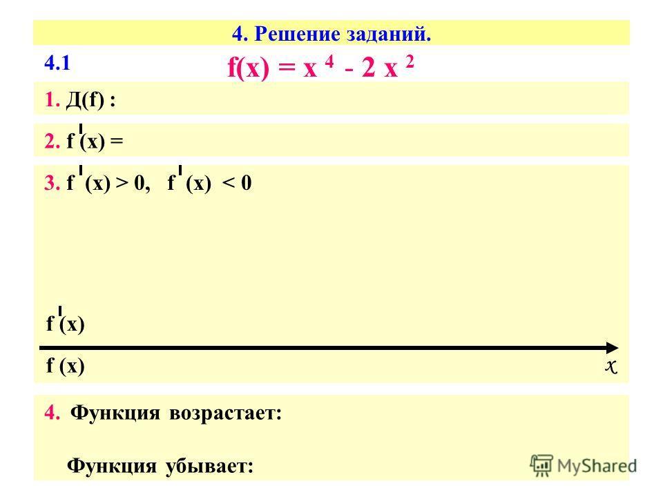 4. Решение заданий. f(х) = х 4 - 2 х 2 1. Д(f) : 2. f (х) = 3. f (х) > 0, f (х) < 0 4. Функция возрастает: Функция убывает: f (х) х 4.1