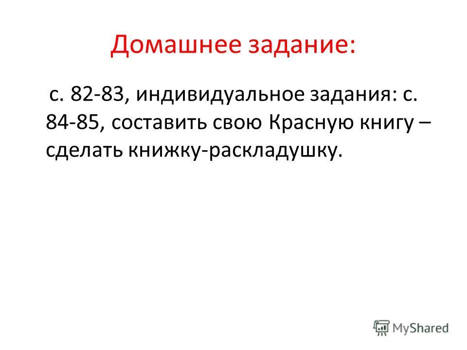 Домашнее задание: с. 82-83, индивидуальное задания: с. 84-85, составить свою Красную книгу – сделать книжку-раскладушку.