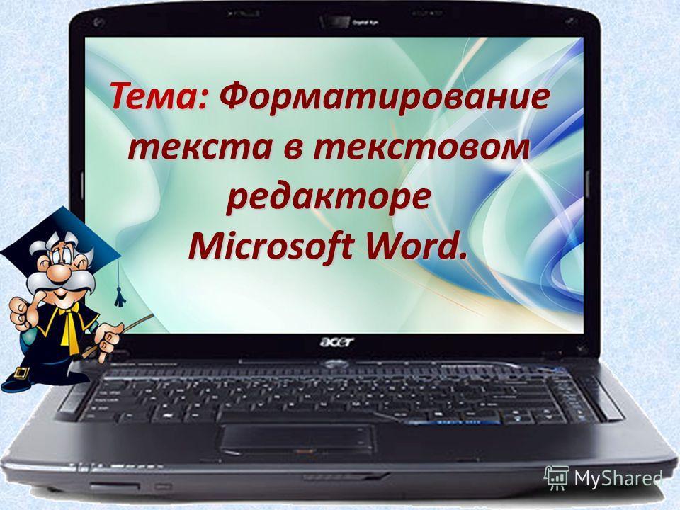 Тема: Форматирование текста в текстовом редакторе Microsoft Word.