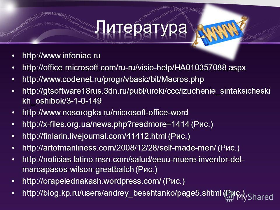 http://www.infoniac.ruhttp://www.infoniac.ru http://office.microsoft.com/ru-ru/visio-help/HA010357088.aspxhttp://office.microsoft.com/ru-ru/visio-help/HA010357088.aspx http://www.codenet.ru/progr/vbasic/bit/Macros.phphttp://www.codenet.ru/progr/vbasi