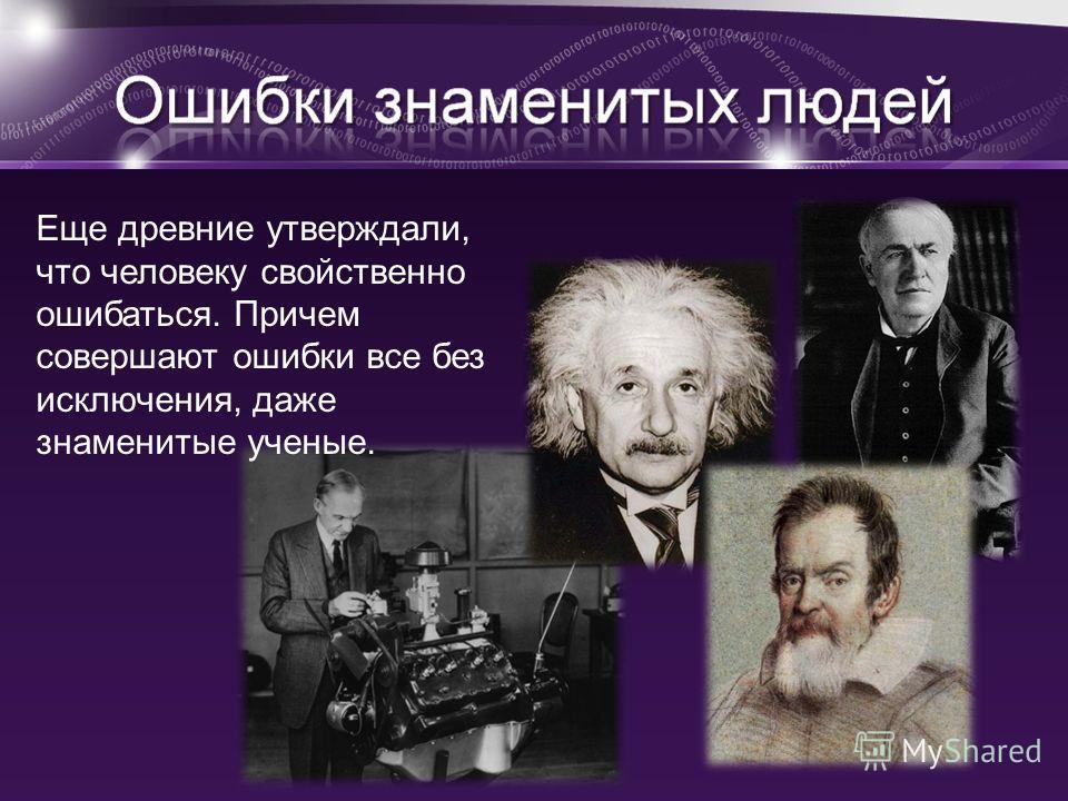 Еще древние утверждали, что человеку свойственно ошибаться. Причем совершают ошибки все без исключения, даже знаменитые ученые.