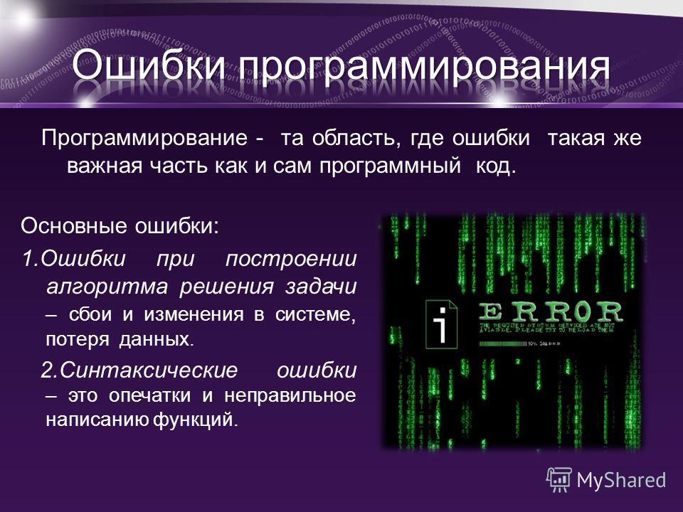 Программирование - та область, где ошибки такая же важная часть как и сам программный код. Основные ошибки: 1.Ошибки при построении алгоритма решения задачи – сбои и изменения в системе, потеря данных. 2.Синтаксические ошибки – это опечатки и неправи