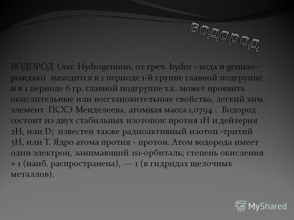 ВОДОРОД (лат. Hydrogenium, от греч. hydor - вода и gennao - рождаю) находится в 1 периоде 1-й группе главной подгруппе и в 1 периоде 6 гр. главной подгруппе т.к. может проявить окислительные или восстановительные свойства, легкий хим. элемент ПСХЭ Ме