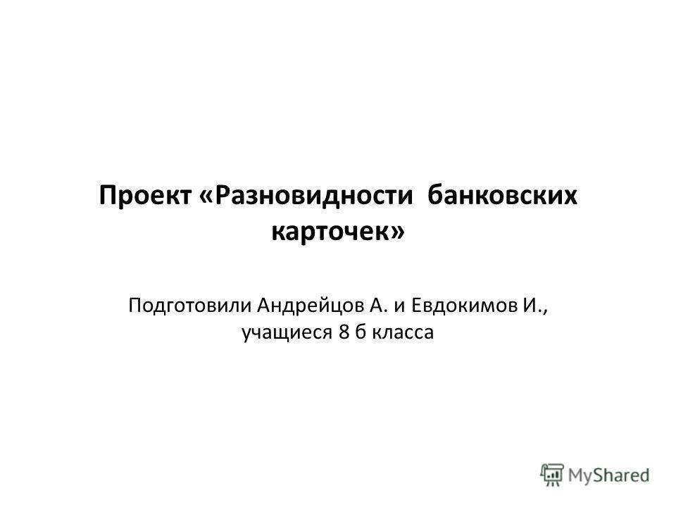 Проект «Разновидности банковских карточек» Подготовили Андрейцов А. и Евдокимов И., учащиеся 8 б класса